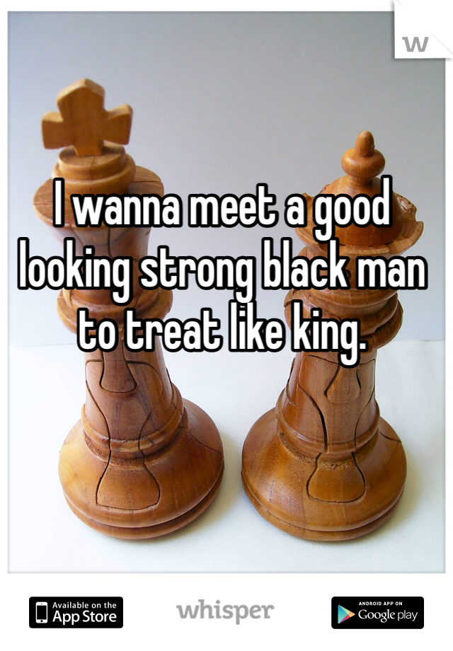 I wanna meet a good looking strong black man to treat like king.