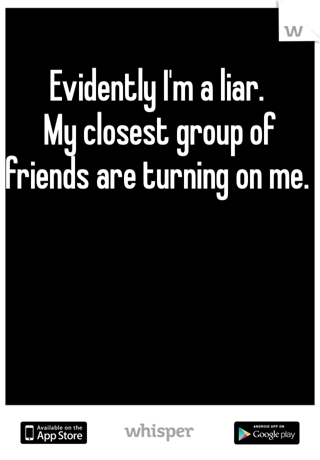 Evidently I'm a liar.  My closest group of friends are turning on me.