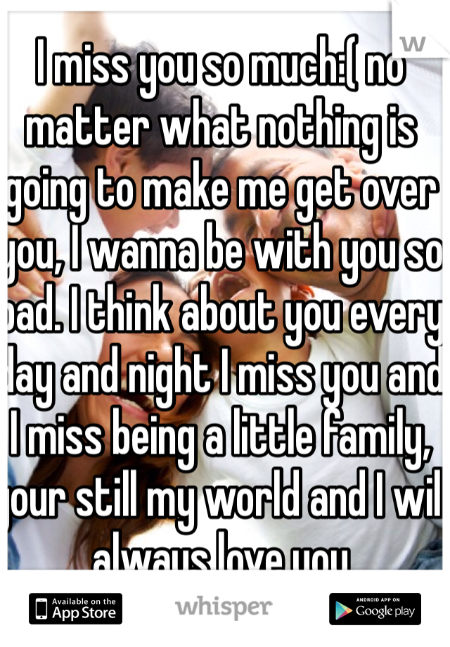 I miss you so much:( no matter what nothing is going to make me get over you, I wanna be with you so bad. I think about you every day and night I miss you and I miss being a little family, your still my world and I will always love you