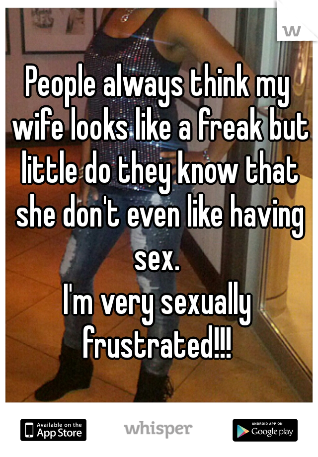 People always think my wife looks like a freak but little do they know that she don't even like having sex.  I'm very sexually frustrated!!!