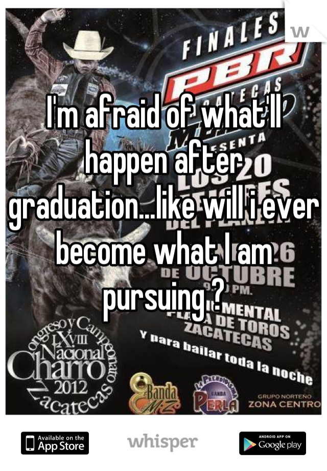 I'm afraid of what'll happen after graduation...like will i ever become what I am pursuing ?