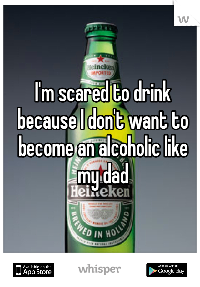 I'm scared to drink because I don't want to become an alcoholic like my dad
