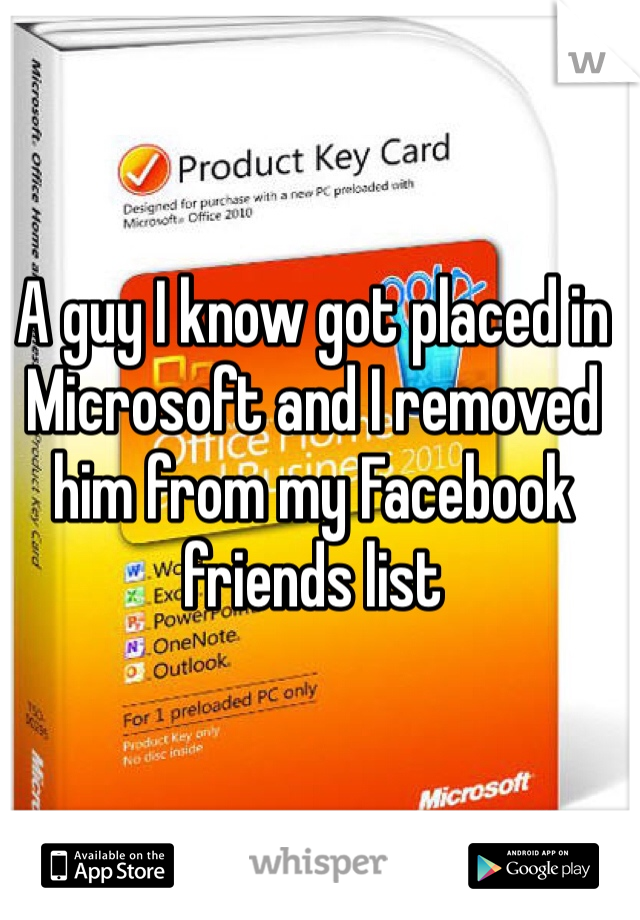 A guy I know got placed in Microsoft and I removed him from my Facebook friends list