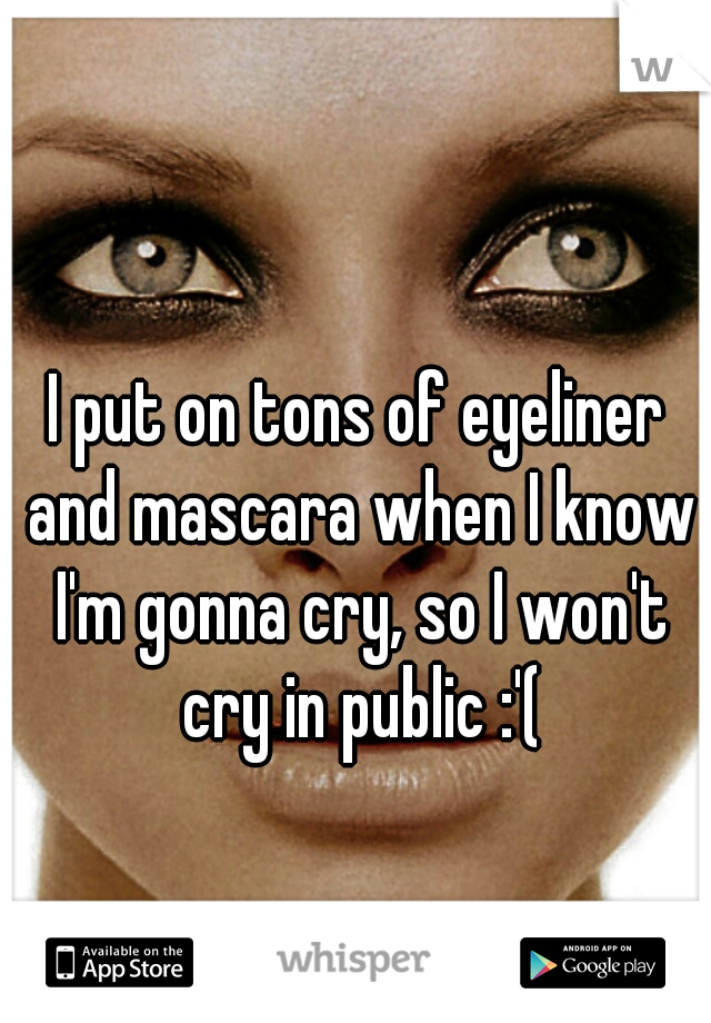 I put on tons of eyeliner and mascara when I know I'm gonna cry, so I won't cry in public :'(