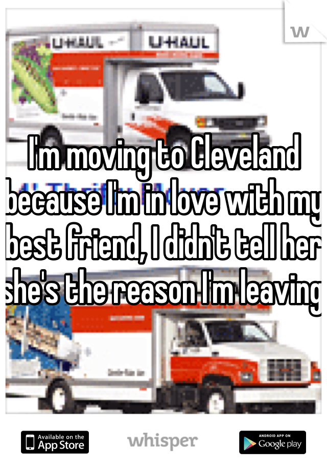 I'm moving to Cleveland because I'm in love with my best friend, I didn't tell her she's the reason I'm leaving