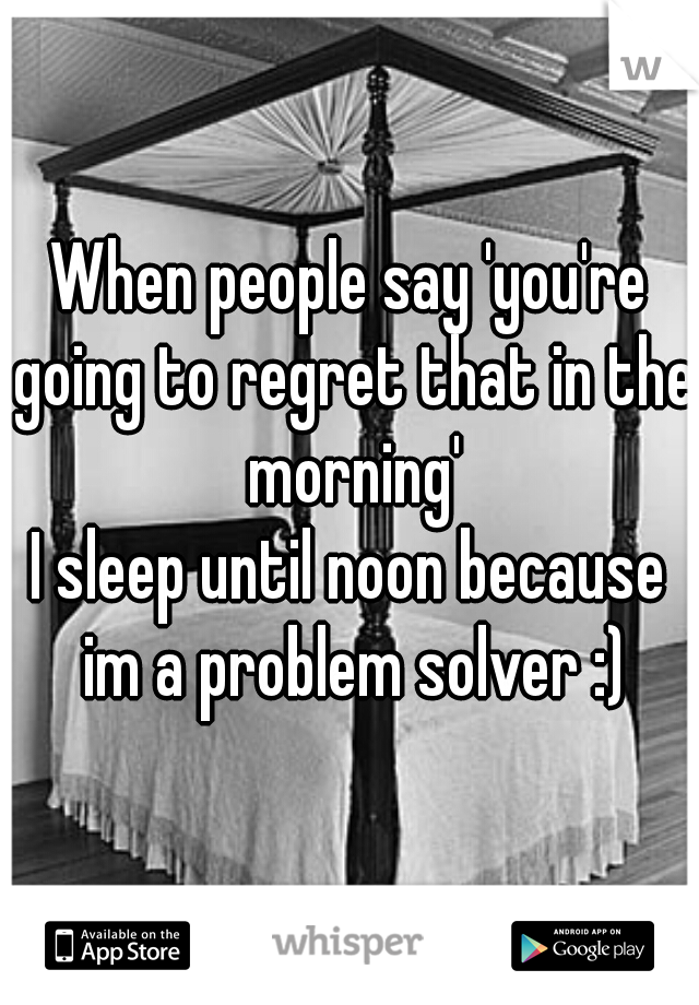 When people say 'you're going to regret that in the morning'  I sleep until noon because im a problem solver :)