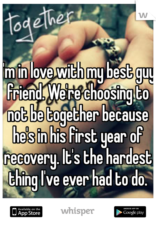 I'm in love with my best guy friend. We're choosing to not be together because he's in his first year of recovery. It's the hardest thing I've ever had to do.