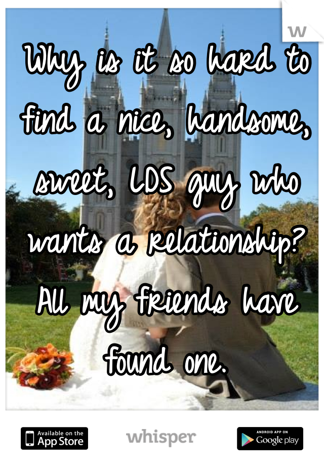 Why is it so hard to find a nice, handsome, sweet, LDS guy who wants a relationship? All my friends have found one.