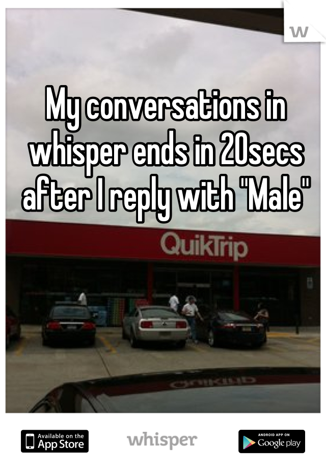 "My conversations in whisper ends in 20secs after I reply with ""Male"""