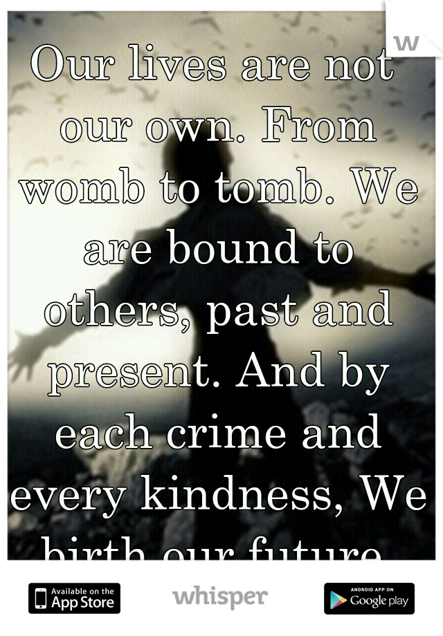 Our lives are not our own. From womb to tomb. We are bound to others, past and present. And by each crime and every kindness, We birth our future.