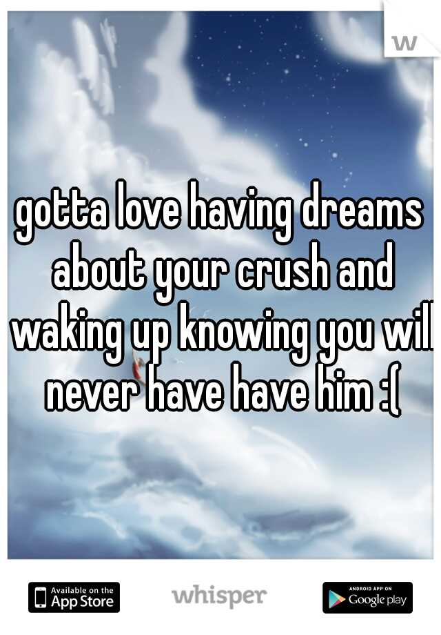 gotta love having dreams about your crush and waking up knowing you will never have have him :(