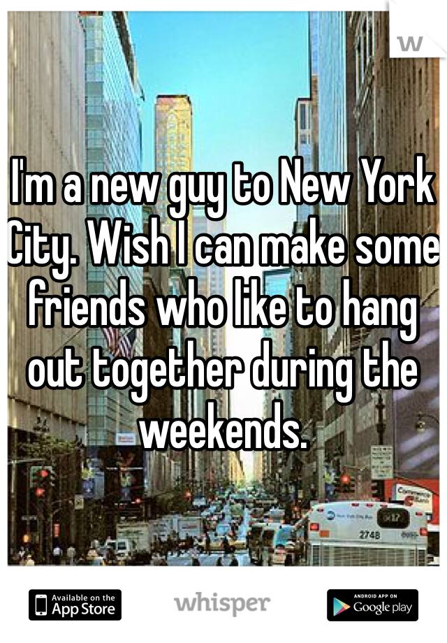 I'm a new guy to New York City. Wish I can make some friends who like to hang out together during the weekends.