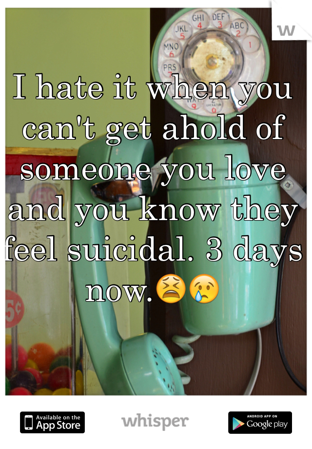 I hate it when you can't get ahold of someone you love and you know they feel suicidal. 3 days now.😫😢