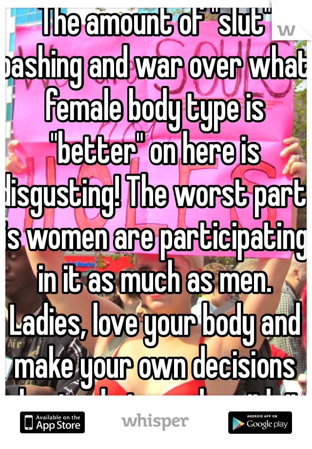 """The amount of """"slut"""" bashing and war over what female body type is """"better"""" on here is disgusting! The worst part is women are participating in it as much as men. Ladies, love your body and make your own decisions about what you do with it"""