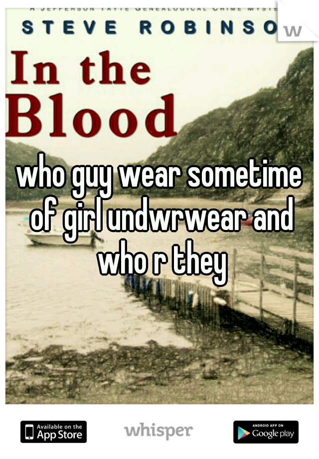 who guy wear sometime of girl undwrwear and who r they