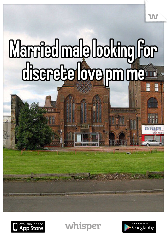 Married male looking for discrete love pm me