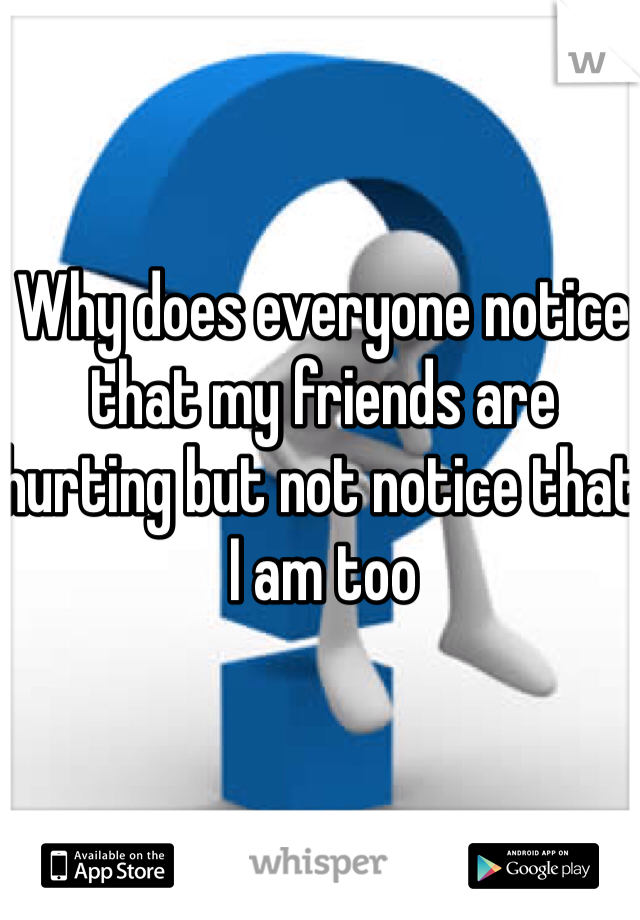 Why does everyone notice that my friends are hurting but not notice that I am too