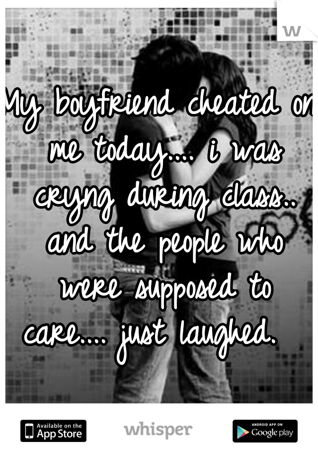My boyfriend cheated on me today.... i was cryng during class.. and the people who were supposed to care.... just laughed.