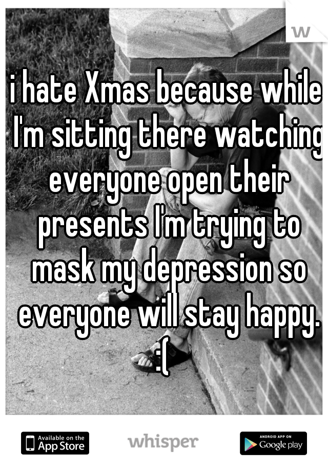 i hate Xmas because while I'm sitting there watching everyone open their presents I'm trying to mask my depression so everyone will stay happy. :(