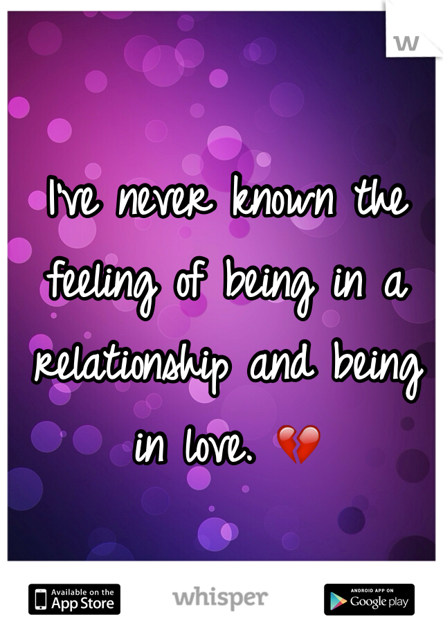 I've never known the feeling of being in a relationship and being in love. 💔