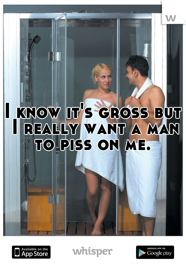 I know it's gross but I really want a man to piss on me.