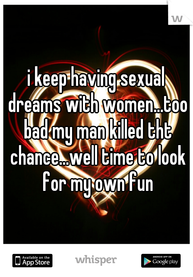 i keep having sexual dreams with women...too bad my man killed tht chance...well time to look for my own fun