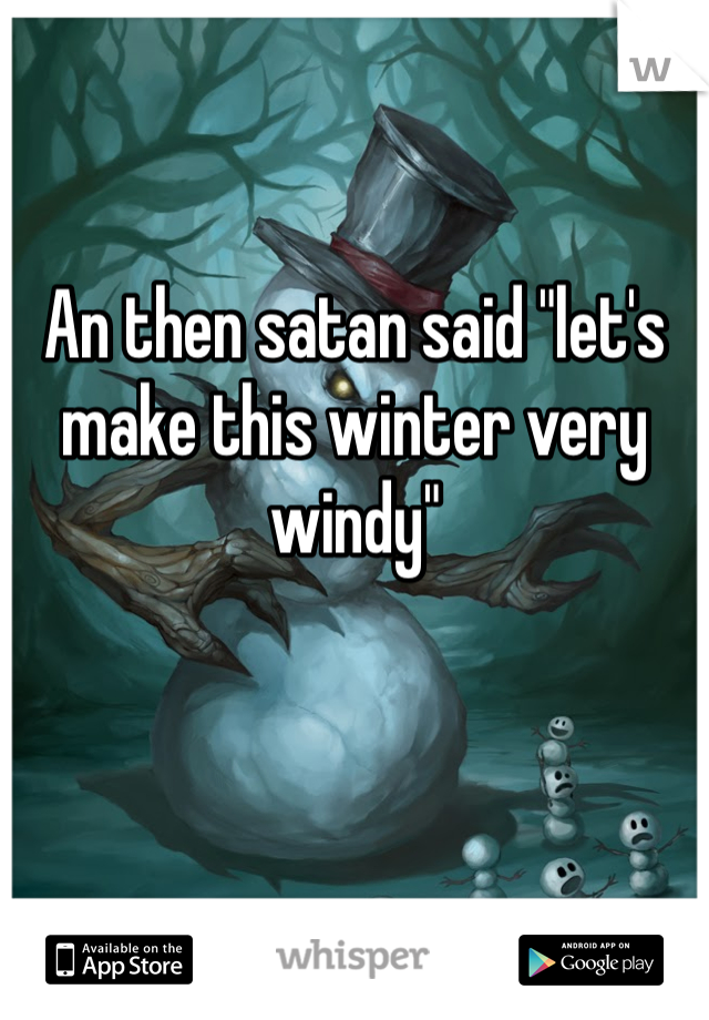 """An then satan said """"let's make this winter very windy"""""""