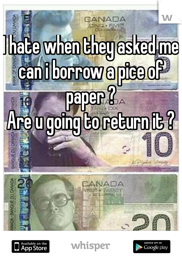 I hate when they asked me can i borrow a pice of paper ?  Are u going to return it ?