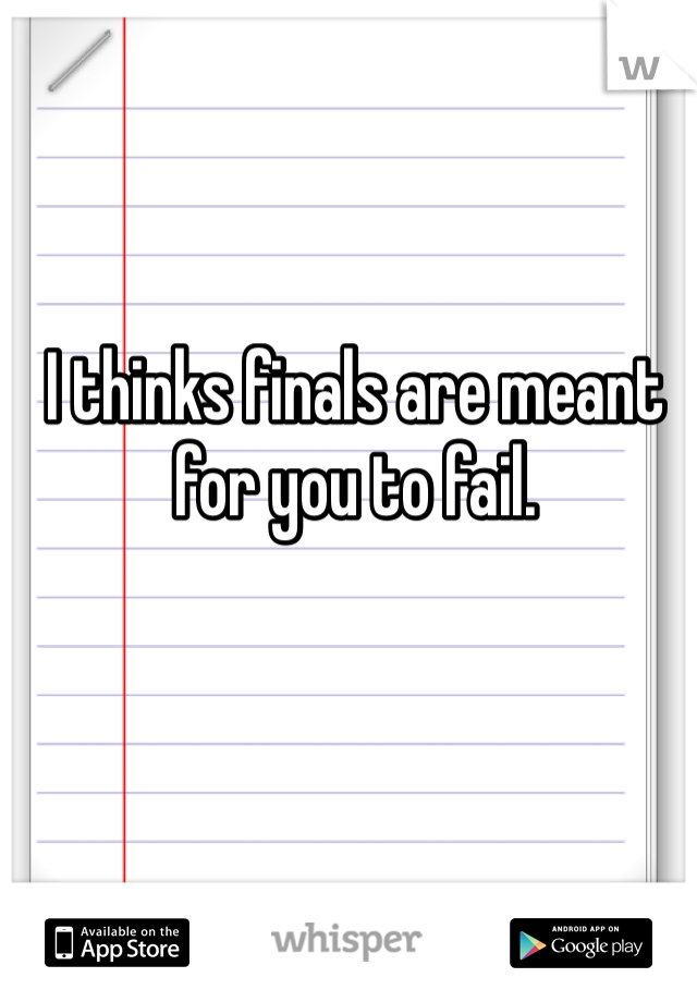 I thinks finals are meant for you to fail.