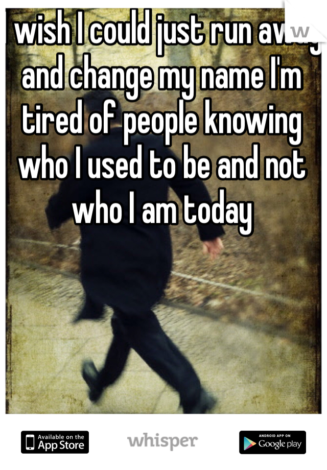 I wish I could just run away and change my name I'm tired of people knowing who I used to be and not who I am today