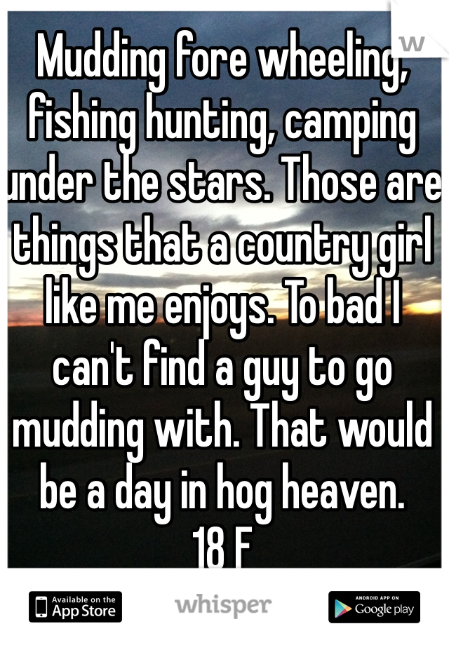 Mudding fore wheeling, fishing hunting, camping under the stars. Those are things that a country girl like me enjoys. To bad I can't find a guy to go mudding with. That would be a day in hog heaven.  18 F