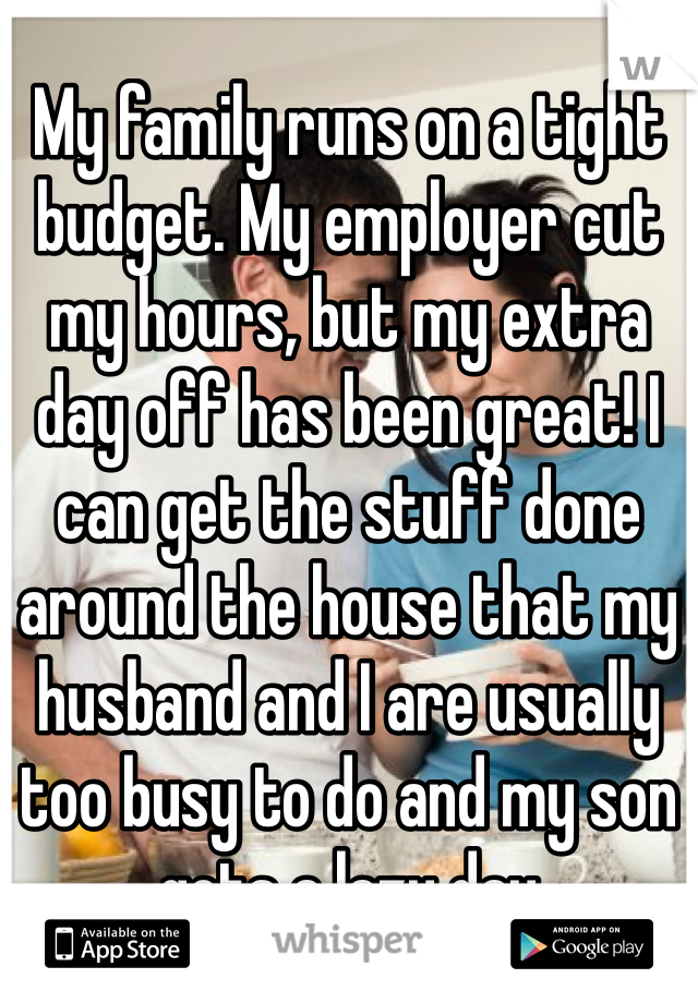 My family runs on a tight budget. My employer cut my hours, but my extra day off has been great! I can get the stuff done around the house that my husband and I are usually too busy to do and my son gets a lazy day