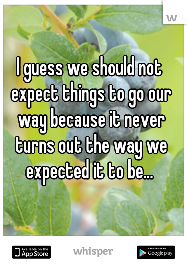 I guess we should not expect things to go our way because it never turns out the way we expected it to be...