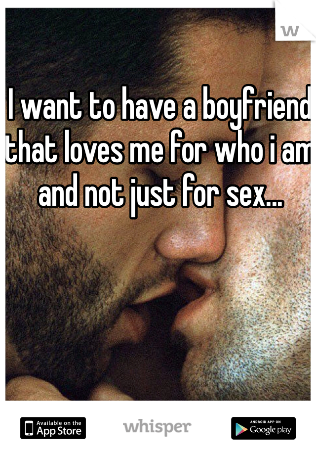 I want to have a boyfriend that loves me for who i am and not just for sex...