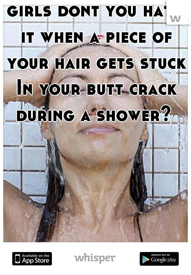 girls dont you hate it when a piece of your hair gets stuck In your butt crack during a shower?