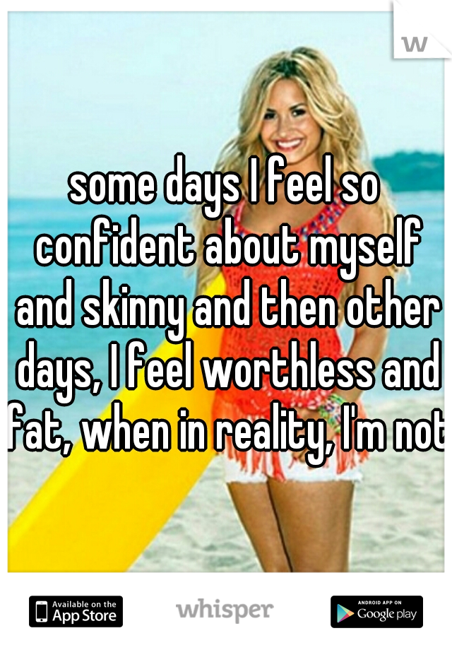 some days I feel so confident about myself and skinny and then other days, I feel worthless and fat, when in reality, I'm not.