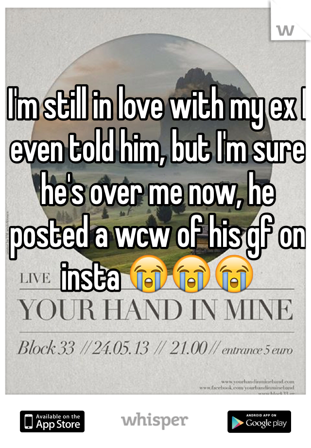 I'm still in love with my ex I even told him, but I'm sure he's over me now, he posted a wcw of his gf on insta 😭😭😭