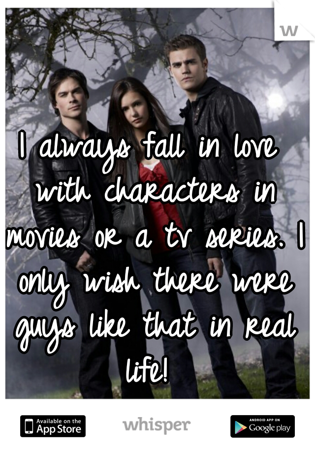 I always fall in love with characters in movies or a tv series. I only wish there were guys like that in real life!
