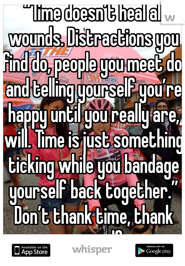 """""""Time doesn't heal all wounds. Distractions you find do, people you meet do, and telling yourself you're happy until you really are, will. Time is just something ticking while you bandage yourself back together."""" Don't thank time, thank yourself"""