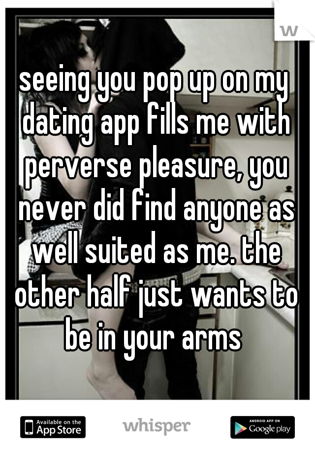 seeing you pop up on my dating app fills me with perverse pleasure, you never did find anyone as well suited as me. the other half just wants to be in your arms