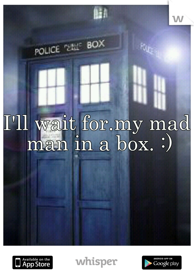 I'll wait for.my mad man in a box. :)