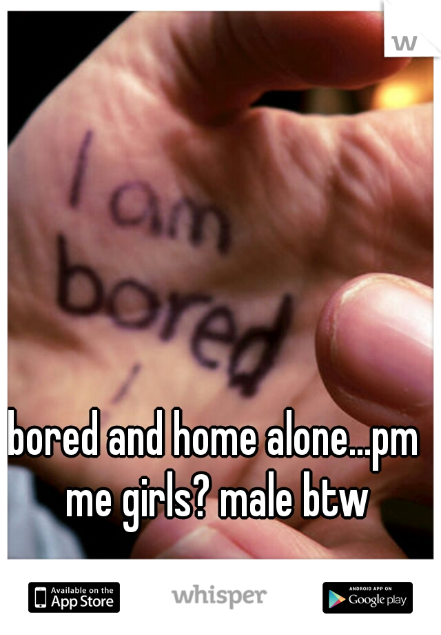 bored and home alone...pm me girls? male btw
