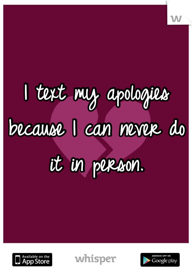 I text my apologies because I can never do it in person.