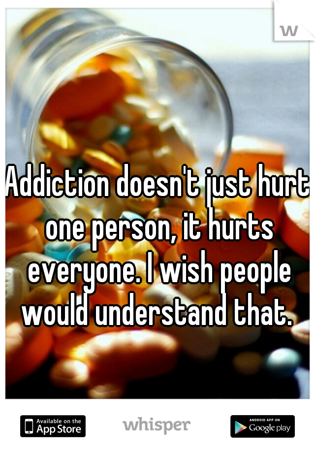 Addiction doesn't just hurt one person, it hurts everyone. I wish people would understand that.