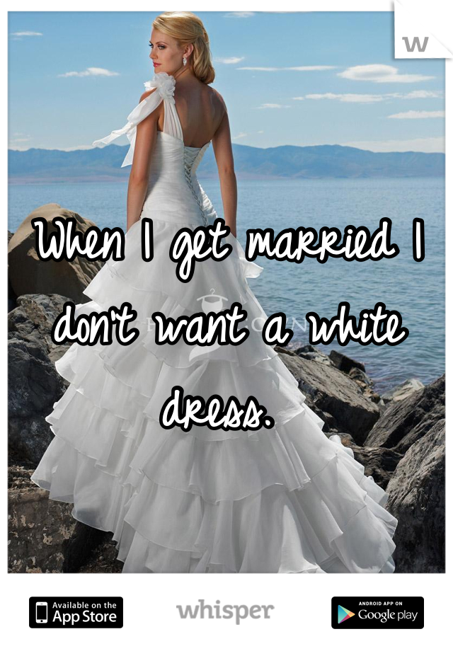 When I get married I don't want a white dress.