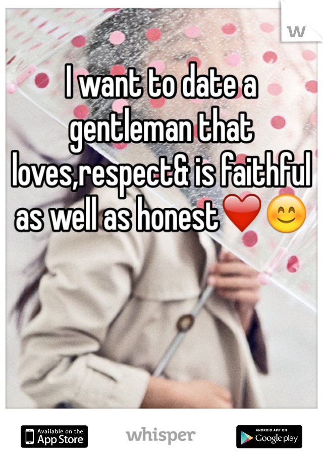 I want to date a gentleman that loves,respect& is faithful as well as honest❤️😊