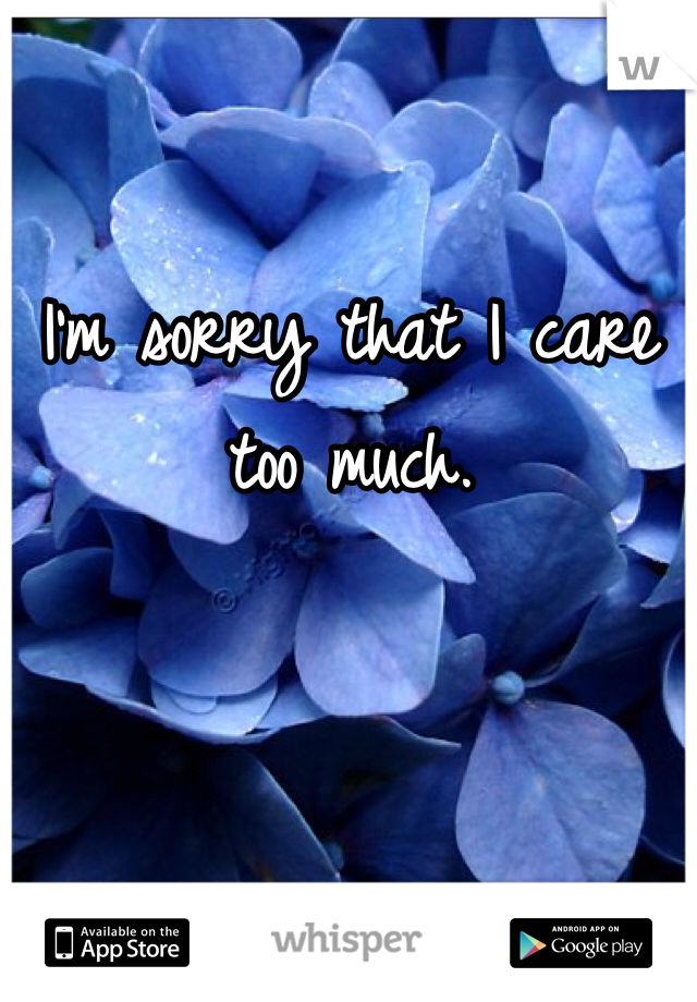 I'm sorry that I care too much.
