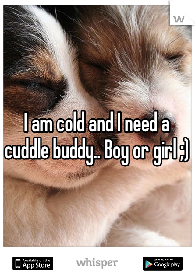 I am cold and I need a cuddle buddy.. Boy or girl ;)