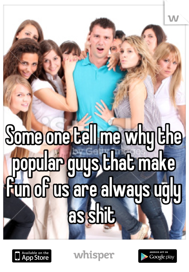Some one tell me why the popular guys that make fun of us are always ugly as shit