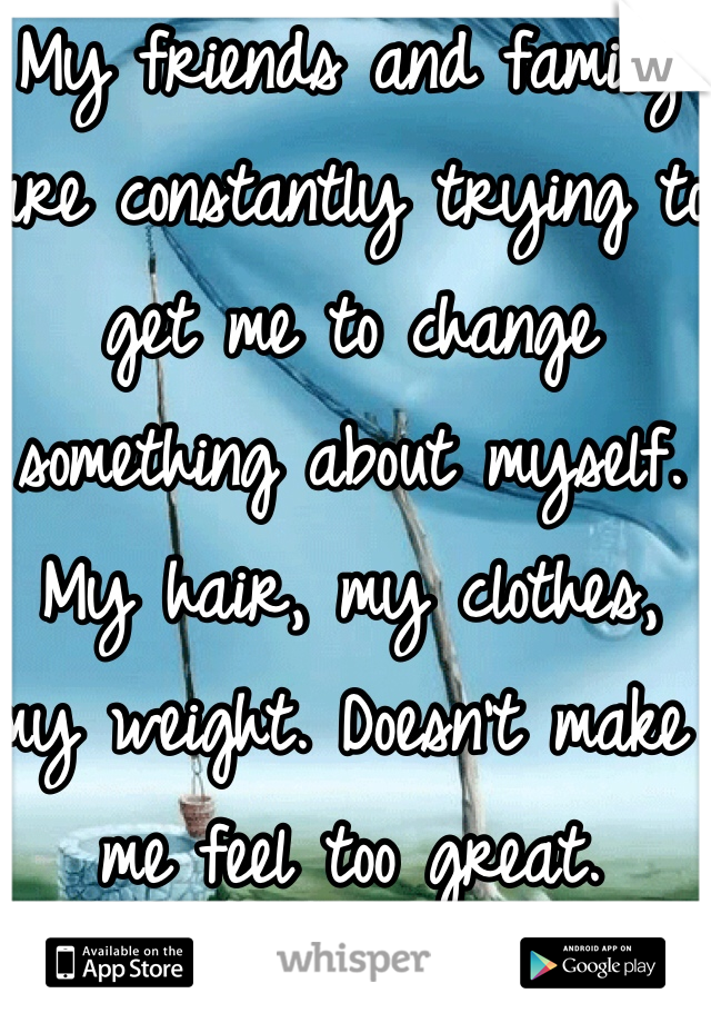 My friends and family are constantly trying to get me to change something about myself. My hair, my clothes, my weight. Doesn't make me feel too great.
